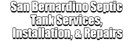 San Bernardino Septic Tank Services, Installation, & Repairs Logo-We offer Septic Service & Repairs, Septic Tank Installations, Septic Tank Cleaning, Commercial, Septic System, Drain Cleaning, Line Snaking, Portable Toilet, Grease Trap Pumping & Cleaning, Septic Tank Pumping, Sewage Pump, Sewer Line Repair, Septic Tank Replacement, Septic Maintenance, Sewer Line Replacement, Porta Potty Rentals